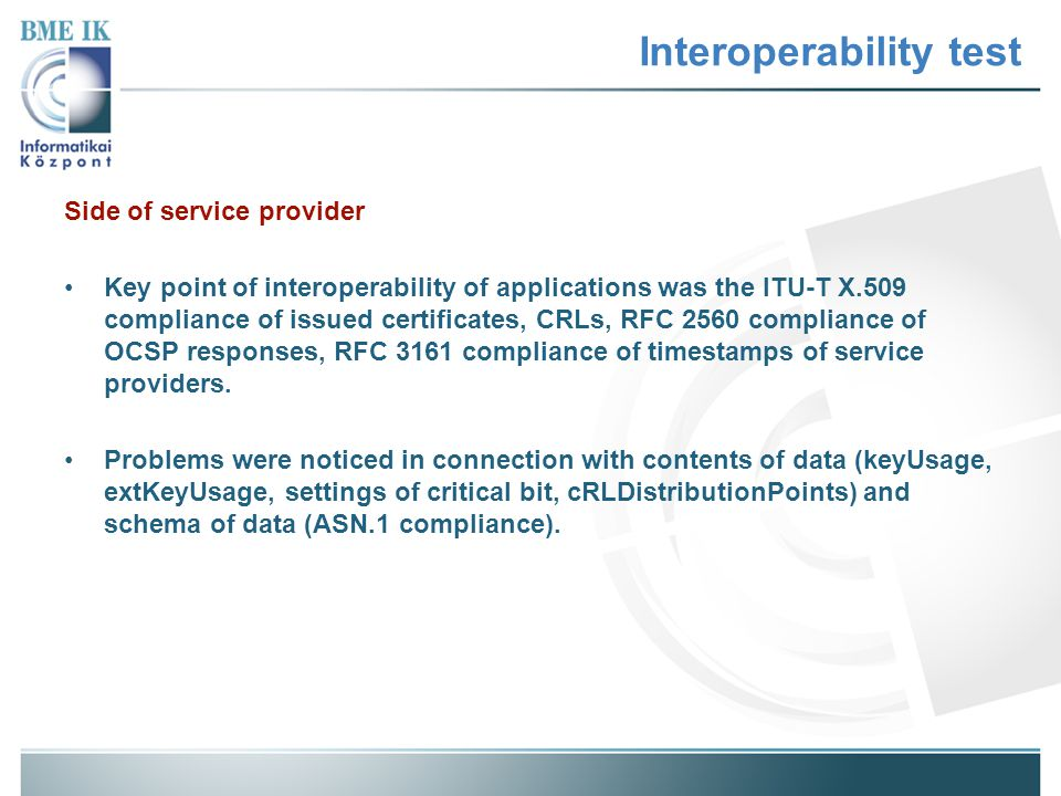 Interoperability test Side of service provider Key point of interoperability of applications was the ITU-T X.509 compliance of issued certificates, CR