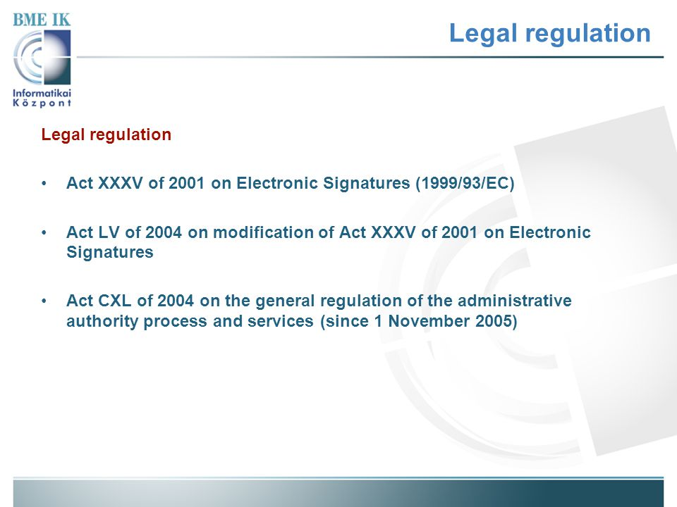 Legal regulation Act XXXV of 2001 on Electronic Signatures (1999/93/EC) Act LV of 2004 on modification of Act XXXV of 2001 on Electronic Signatures Act CXL of 2004 on the general regulation of the administrative authority process and services (since 1 November 2005)