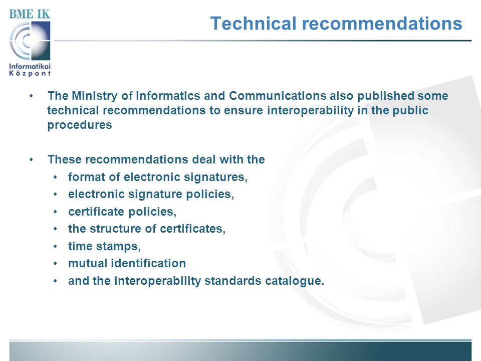 Technical recommendations The Ministry of Informatics and Communications also published some technical recommendations to ensure interoperability in the public procedures These recommendations deal with the format of electronic signatures, electronic signature policies, certificate policies, the structure of certificates, time stamps, mutual identification and the interoperability standards catalogue.