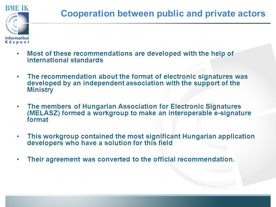 Cooperation between public and private actors Most of these recommendations are developed with the help of international standards The recommendation about the format of electronic signatures was developed by an independent association with the support of the Ministry The members of Hungarian Association for Electronic Signatures (MELASZ) formed a workgroup to make an interoperable e-signature format This workgroup contained the most significant Hungarian application developers who have a solution for this field Their agreement was converted to the official recommendation.