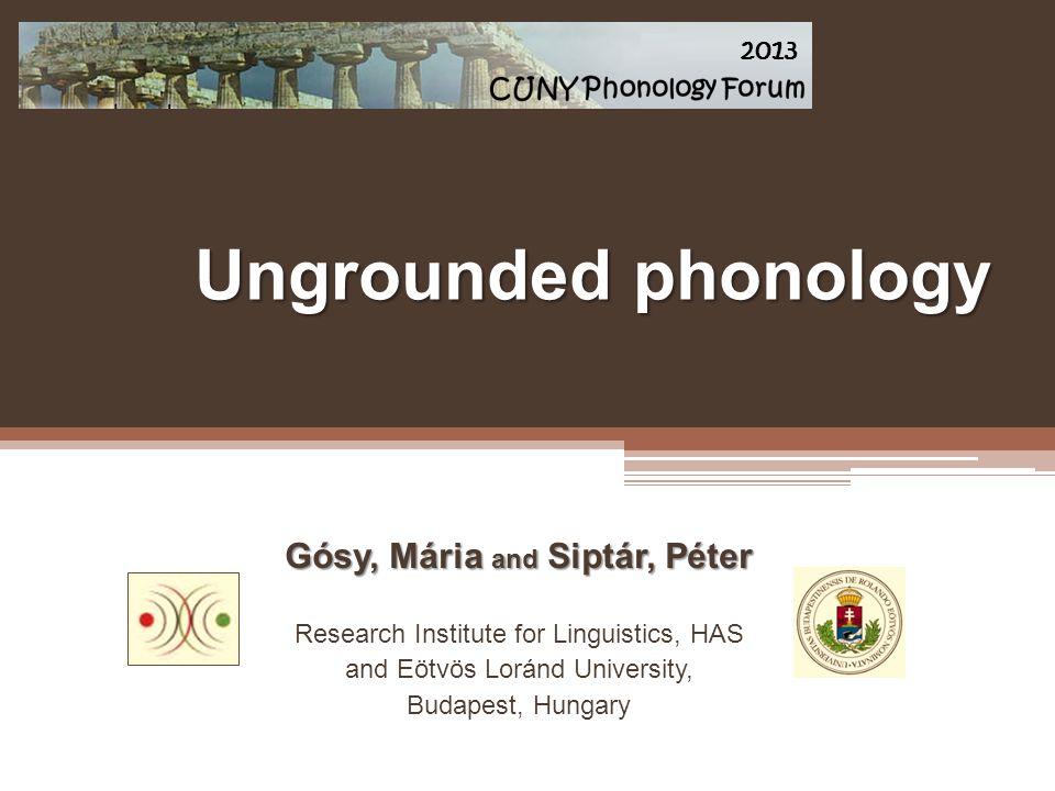 Ungrounded phonology Gósy, Mária and Siptár, Péter Research Institute for Linguistics, HAS and Eötvös Loránd University, Budapest, Hungary 2013