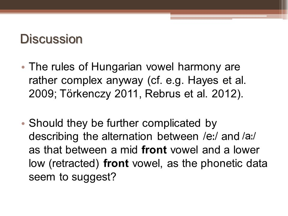 Discussion The rules of Hungarian vowel harmony are rather complex anyway (cf. e.g. Hayes et al. 2009; Törkenczy 2011, Rebrus et al. 2012). Should the