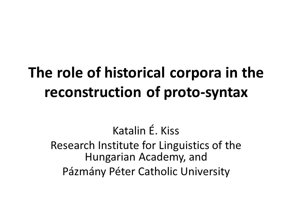 The role of historical corpora in the reconstruction of proto-syntax Katalin É. Kiss Research Institute for Linguistics of the Hungarian Academy, and