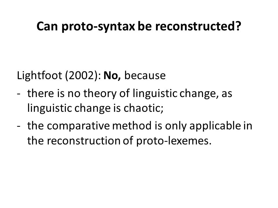 Can proto-syntax be reconstructed? Lightfoot (2002): No, because -there is no theory of linguistic change, as linguistic change is chaotic; -the compa