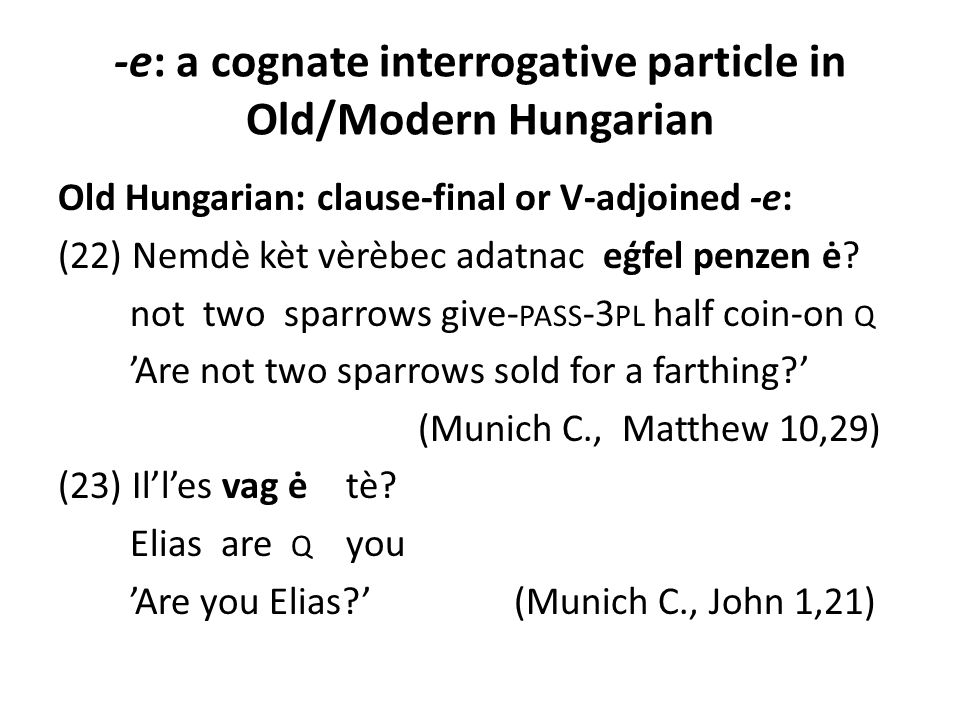 -e: a cognate interrogative particle in Old/Modern Hungarian Old Hungarian: clause-final or V-adjoined -e: (22) Nemdè kèt vèrèbec adatnac eģfel penzen
