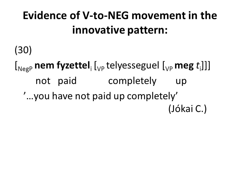 Evidence of V-to-NEG movement in the innovative pattern: (30) [ NegP nem fyzettel i [ VP telyesseguel [ VP meg t i ]]] not paid completely up '…you ha