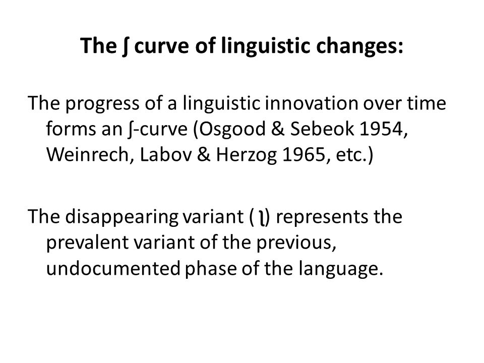 The ʃ curve of linguistic changes: The progress of a linguistic innovation over time forms an ʃ-curve (Osgood & Sebeok 1954, Weinrech, Labov & Herzog