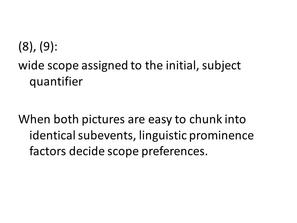 (8), (9): wide scope assigned to the initial, subject quantifier When both pictures are easy to chunk into identical subevents, linguistic prominence factors decide scope preferences.