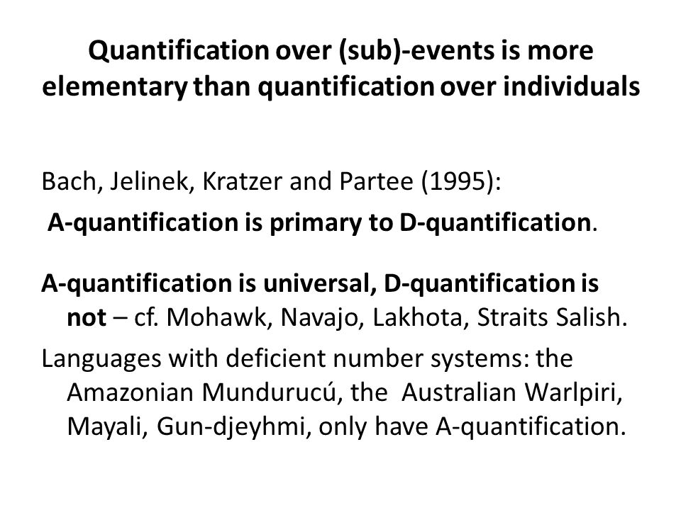 Quantification over (sub)-events is more elementary than quantification over individuals Bach, Jelinek, Kratzer and Partee (1995): A-quantification is primary to D-quantification.