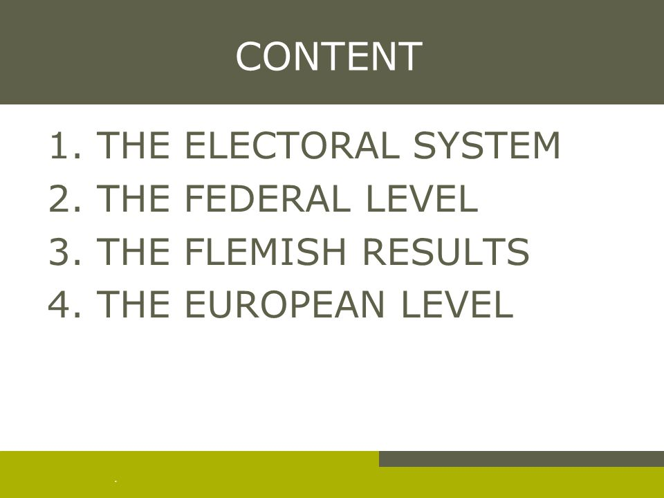 . CONTENT 1. THE ELECTORAL SYSTEM 2. THE FEDERAL LEVEL 3. THE FLEMISH RESULTS 4. THE EUROPEAN LEVEL