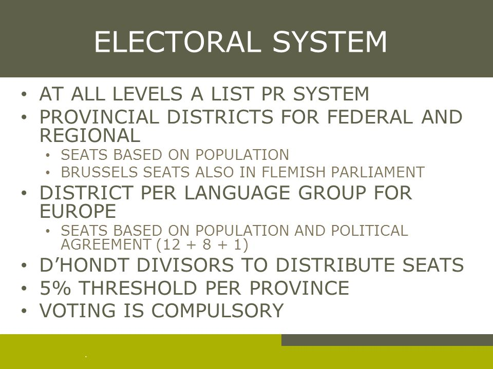 . ELECTORAL SYSTEM AT ALL LEVELS A LIST PR SYSTEM PROVINCIAL DISTRICTS FOR FEDERAL AND REGIONAL SEATS BASED ON POPULATION BRUSSELS SEATS ALSO IN FLEMISH PARLIAMENT DISTRICT PER LANGUAGE GROUP FOR EUROPE SEATS BASED ON POPULATION AND POLITICAL AGREEMENT (12 + 8 + 1) D'HONDT DIVISORS TO DISTRIBUTE SEATS 5% THRESHOLD PER PROVINCE VOTING IS COMPULSORY
