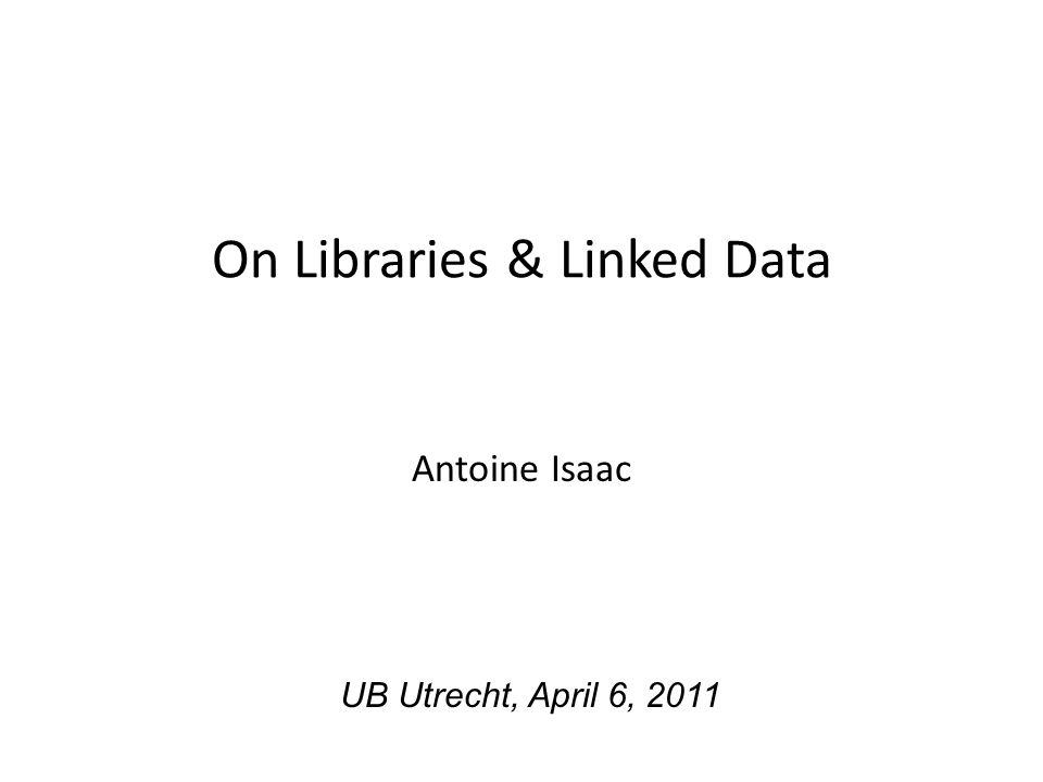 On Libraries & Linked Data Antoine Isaac UB Utrecht, April 6, 2011