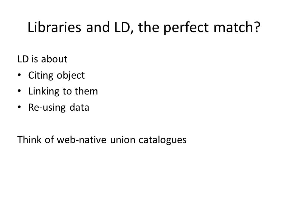 Libraries and LD, the perfect match? LD is about Citing object Linking to them Re-using data Think of web-native union catalogues