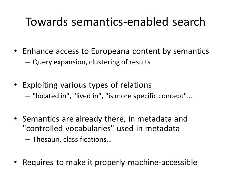 Towards semantics-enabled search Enhance access to Europeana content by semantics – Query expansion, clustering of results Exploiting various types of