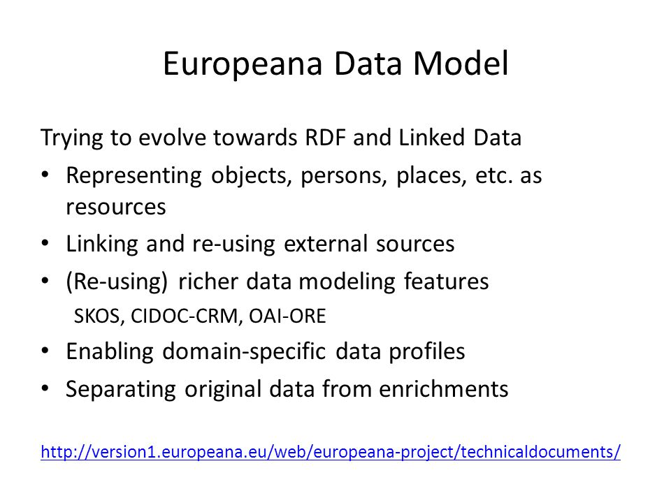 Europeana Data Model Trying to evolve towards RDF and Linked Data Representing objects, persons, places, etc. as resources Linking and re-using extern