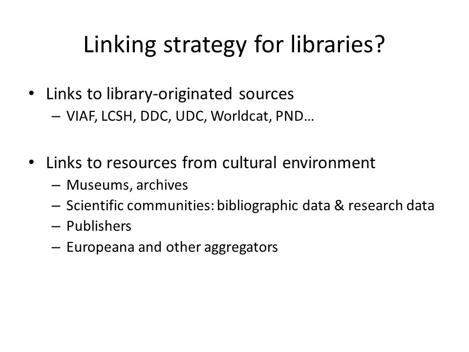 Links to library-originated sources – VIAF, LCSH, DDC, UDC, Worldcat, PND… Links to resources from cultural environment – Museums, archives – Scientif