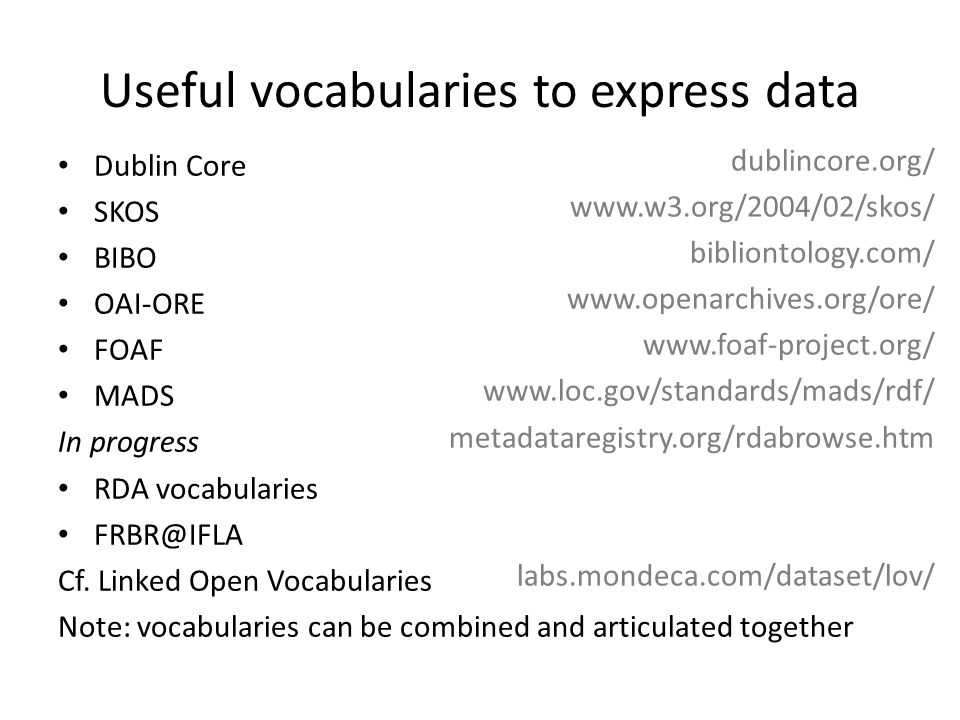 Useful vocabularies to express data Dublin Core SKOS BIBO OAI-ORE FOAF MADS In progress RDA vocabularies FRBR@IFLA Cf. Linked Open Vocabularies Note: