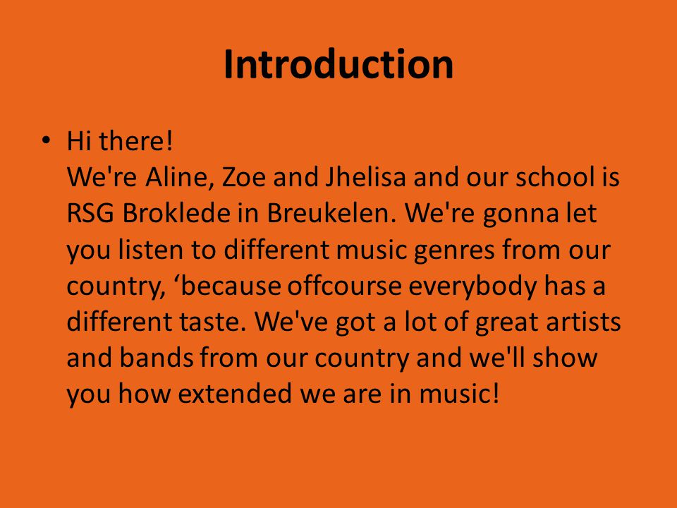 Introduction Hi there! We're Aline, Zoe and Jhelisa and our school is RSG Broklede in Breukelen. We're gonna let you listen to different music genres