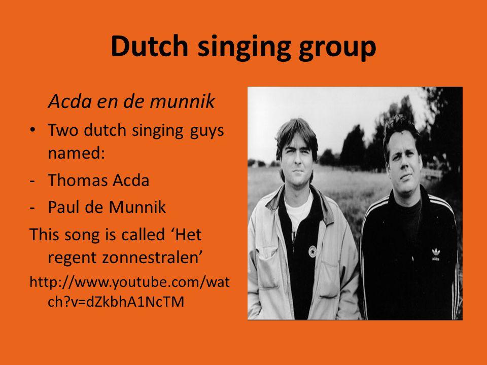Dutch singing group Acda en de munnik Two dutch singing guys named: -Thomas Acda -Paul de Munnik This song is called 'Het regent zonnestralen' http://www.youtube.com/wat ch v=dZkbhA1NcTM