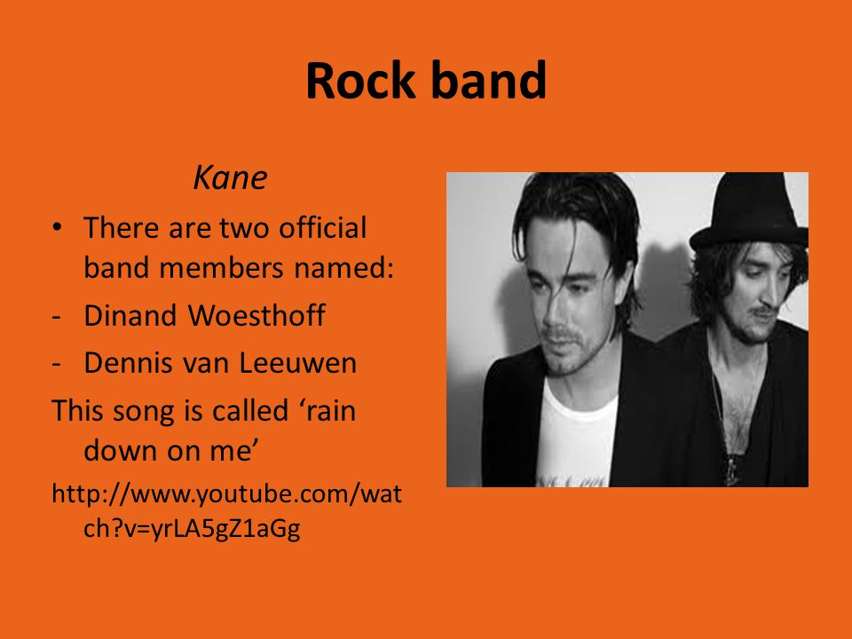 Rock band Kane There are two official band members named: -Dinand Woesthoff -Dennis van Leeuwen This song is called 'rain down on me' http://www.youtube.com/wat ch v=yrLA5gZ1aGg