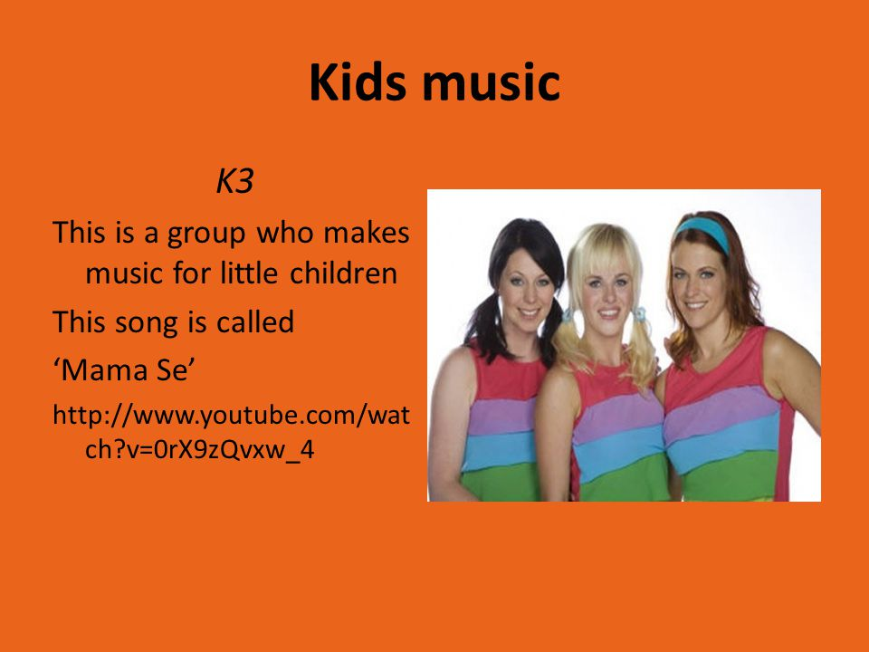Kids music K3 This is a group who makes music for little children This song is called 'Mama Se' http://www.youtube.com/wat ch v=0rX9zQvxw_4