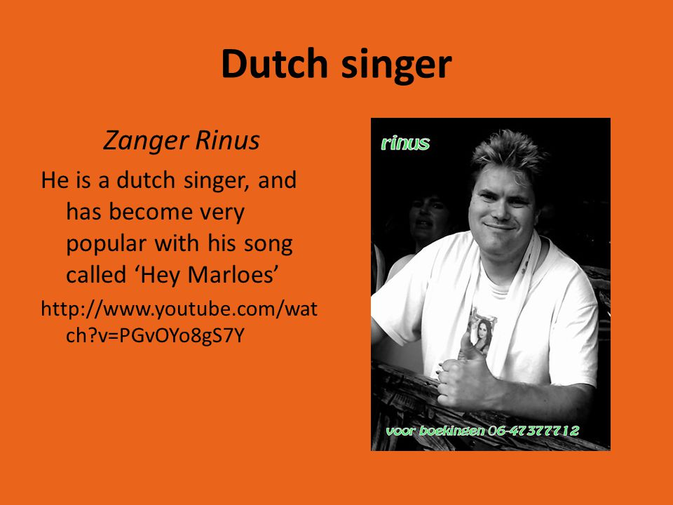 Dutch singer Zanger Rinus He is a dutch singer, and has become very popular with his song called 'Hey Marloes' http://www.youtube.com/wat ch?v=PGvOYo8