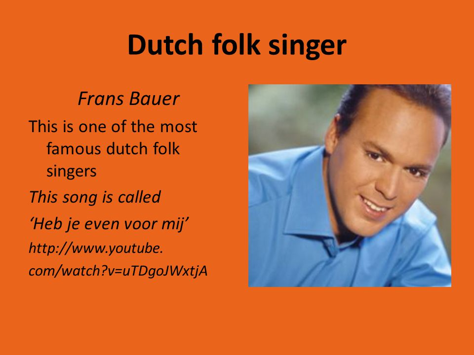 Dutch folk singer Frans Bauer This is one of the most famous dutch folk singers This song is called 'Heb je even voor mij' http://www.youtube. com/wat