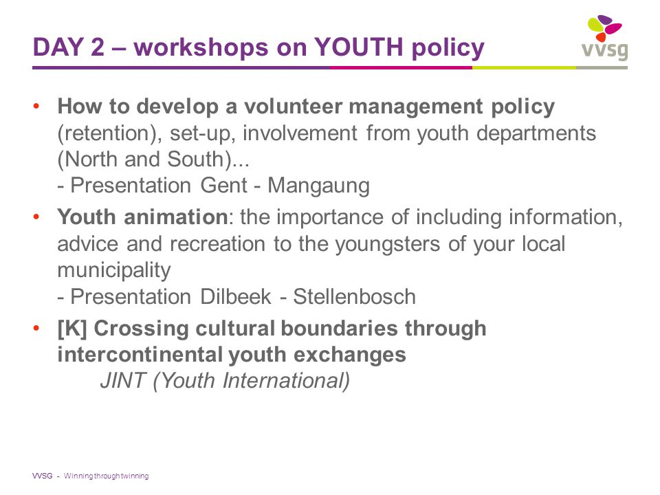 VVSG - DAY 2 – workshops on YOUTH policy How to develop a volunteer management policy (retention), set-up, involvement from youth departments (North and South)...