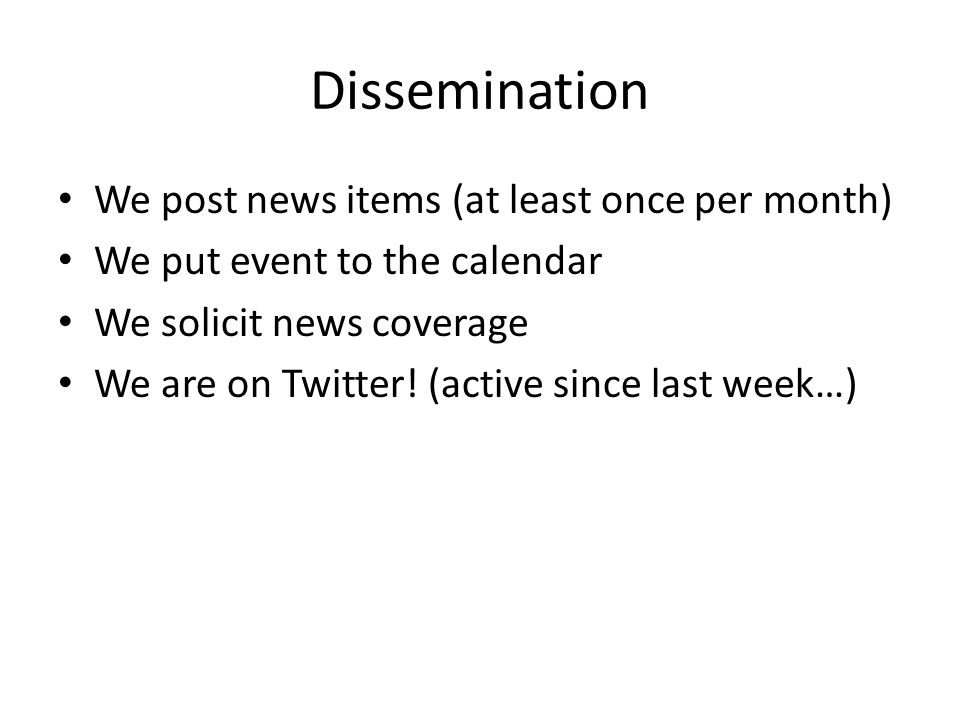 Dissemination We post news items (at least once per month) We put event to the calendar We solicit news coverage We are on Twitter.