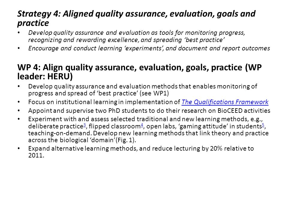 Strategy 4: Aligned quality assurance, evaluation, goals and practice Develop quality assurance and evaluation as tools for monitoring progress, recognizing and rewarding excellence, and spreading 'best practice' Encourage and conduct learning 'experiments', and document and report outcomes WP 4: Align quality assurance, evaluation, goals, practice (WP leader: HERU) Develop quality assurance and evaluation methods that enables monitoring of progress and spread of 'best practice' (see WP1) Focus on institutional learning in implementation of The Qualifications FrameworkThe Qualifications Framework Appoint and supervise two PhD students to do their research on BioCEED activities Experiment with and assess selected traditional and new learning methods, e.g., deliberate practice 3, flipped classroom 4, open labs, 'gaming attitude' in students 5, teaching-on-demand.