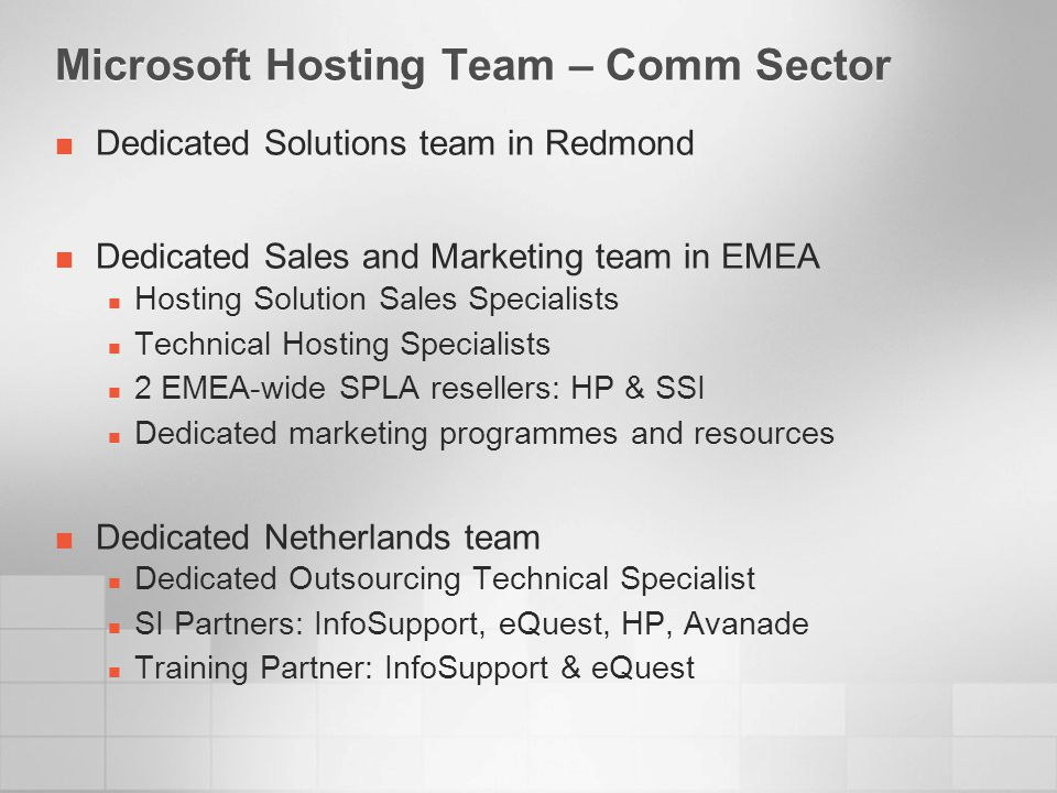Microsoft Hosting Team – Comm Sector Dedicated Solutions team in Redmond Dedicated Sales and Marketing team in EMEA Hosting Solution Sales Specialists Technical Hosting Specialists 2 EMEA-wide SPLA resellers: HP & SSI Dedicated marketing programmes and resources Dedicated Netherlands team Dedicated Outsourcing Technical Specialist SI Partners: InfoSupport, eQuest, HP, Avanade Training Partner: InfoSupport & eQuest