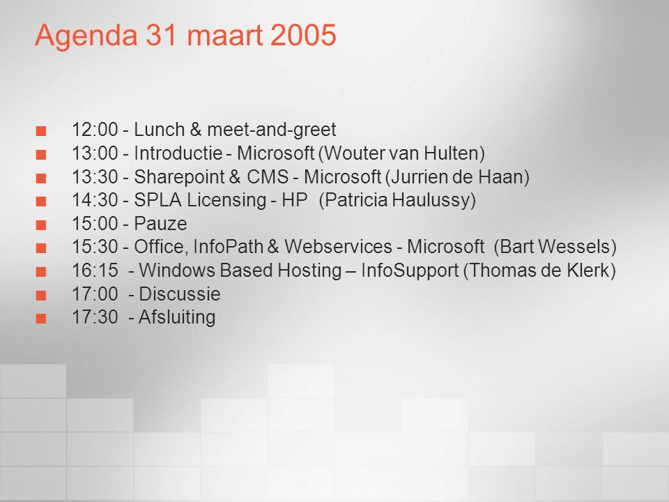 Agenda 31 maart 2005 12:00 - Lunch & meet-and-greet 13:00 - Introductie - Microsoft (Wouter van Hulten) 13:30 - Sharepoint & CMS - Microsoft (Jurrien de Haan) 14:30 - SPLA Licensing - HP (Patricia Haulussy) 15:00 - Pauze 15:30 - Office, InfoPath & Webservices - Microsoft (Bart Wessels) 16:15 - Windows Based Hosting – InfoSupport (Thomas de Klerk) 17:00 - Discussie 17:30 - Afsluiting