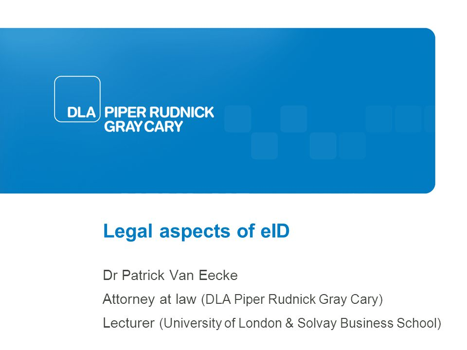 Legal aspects of eID Dr Patrick Van Eecke Attorney at law (DLA Piper Rudnick Gray Cary) Lecturer (University of London & Solvay Business School)