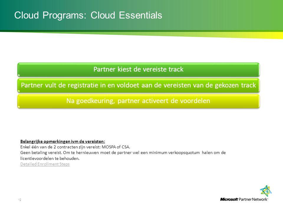 Cloud Programs: Cloud Essentials 12 Partner kiest de vereiste track Partner vult de registratie in en voldoet aan de vereisten van de gekozen track Na goedkeuring, partner activeert de voordelen Slide 12 Belangrijke opmerkingen ivm de vereisten: Enkel één van de 2 contracten zijn vereist: MOSPA of CSA.