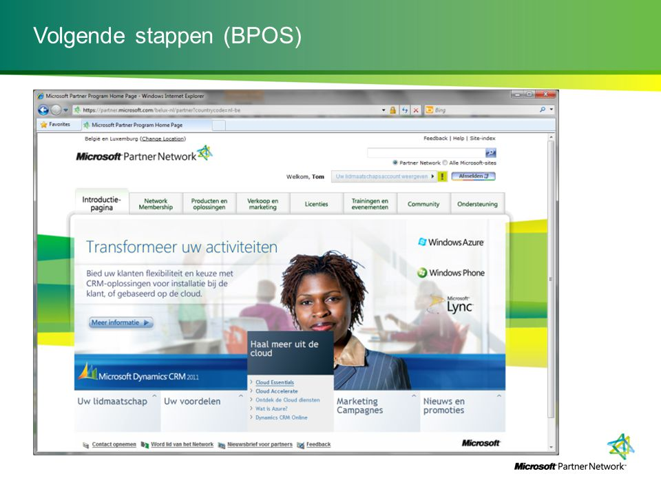 Volgende stappen (BPOS) -Word 'Network Member': https://partner.microsoft.comhttps://partner.microsoft.com -Bezoek de site van BPOS -Volg de opleiding: - Building a Practice around Business Productivity Online Suite Building a Practice around Business Productivity Online Suite -Word partner: Cloud essentials (demo account / IUR) -Bij vragen, contacteer: Lars Van Huyck (larsvh@microsoft.com / +32 2 704 33 56)larsvh@microsoft.com