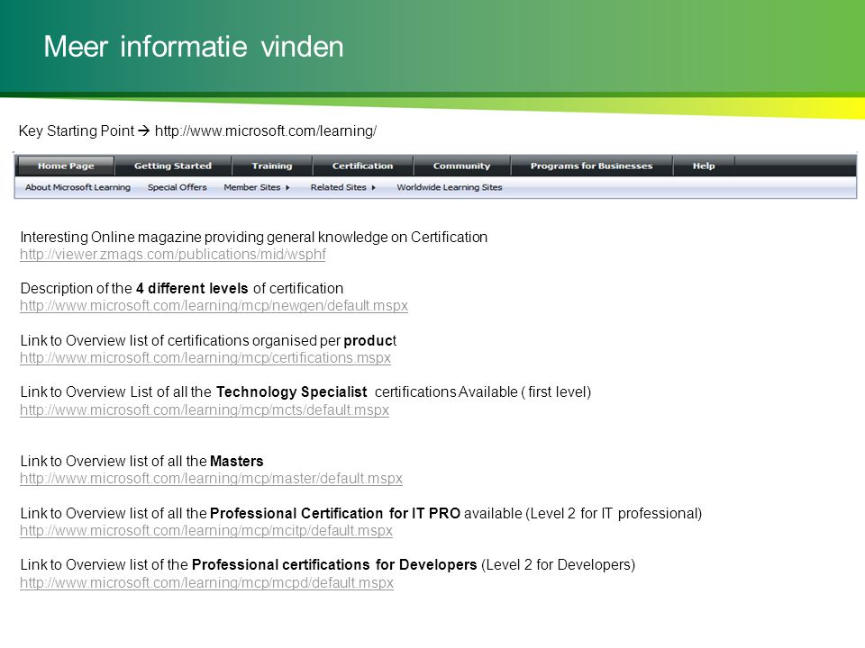 Meer informatie vinden Interesting Online magazine providing general knowledge on Certification http://viewer.zmags.com/publications/mid/wsphf Description of the 4 different levels of certification http://www.microsoft.com/learning/mcp/newgen/default.mspx Link to Overview list of certifications organised per product http://www.microsoft.com/learning/mcp/certifications.mspx Link to Overview List of all the Technology Specialist certifications Available ( first level) http://www.microsoft.com/learning/mcp/mcts/default.mspx Link to Overview list of all the Masters http://www.microsoft.com/learning/mcp/master/default.mspx Link to Overview list of all the Professional Certification for IT PRO available (Level 2 for IT professional) http://www.microsoft.com/learning/mcp/mcitp/default.mspx Link to Overview list of the Professional certifications for Developers (Level 2 for Developers) http://www.microsoft.com/learning/mcp/mcpd/default.mspx Key Starting Point  http://www.microsoft.com/learning/
