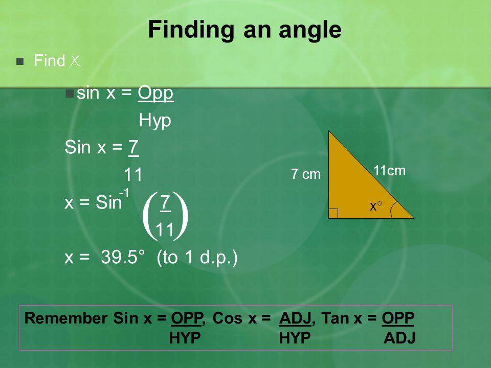 Finding an angle Find x sin x = Opp Hyp Sin x = 7 11 x = Sin 7 11 x = 39.5° (to 1 d.p.) x°x° 7 cm 11cm ( ) Remember Sin x = OPP, Cos x = ADJ, Tan x =
