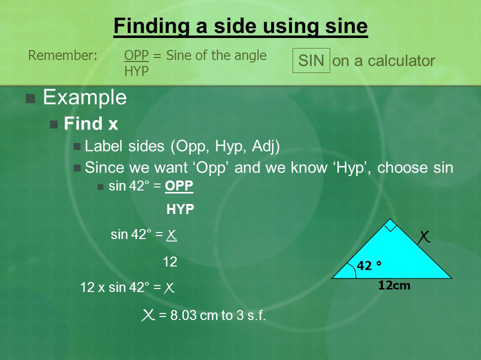 Finding a side using sine Remember:OPP = Sine of the angle HYP SIN on a calculator 42 ° 12cm x Example Find x Label sides (Opp, Hyp, Adj) Since we wan