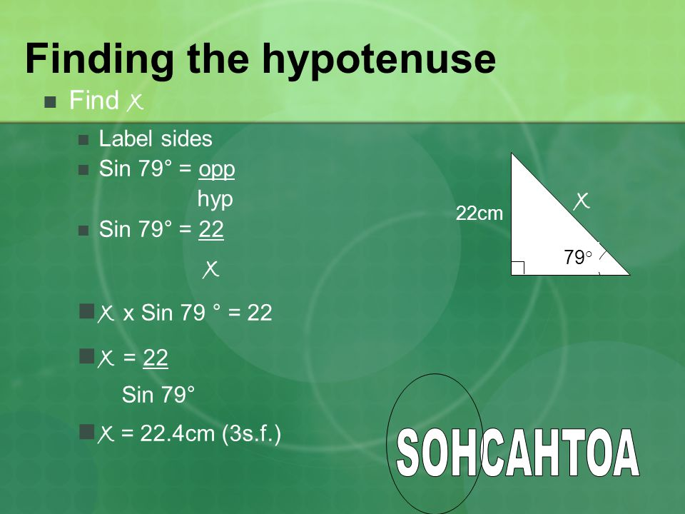 Finding the hypotenuse Find x Label sides Sin 79° = opp hyp Sin 79° = 22 x x x Sin 79 ° = 22 x = 22 Sin 79° x = 22.4cm (3s.f.) 79° 22cm x