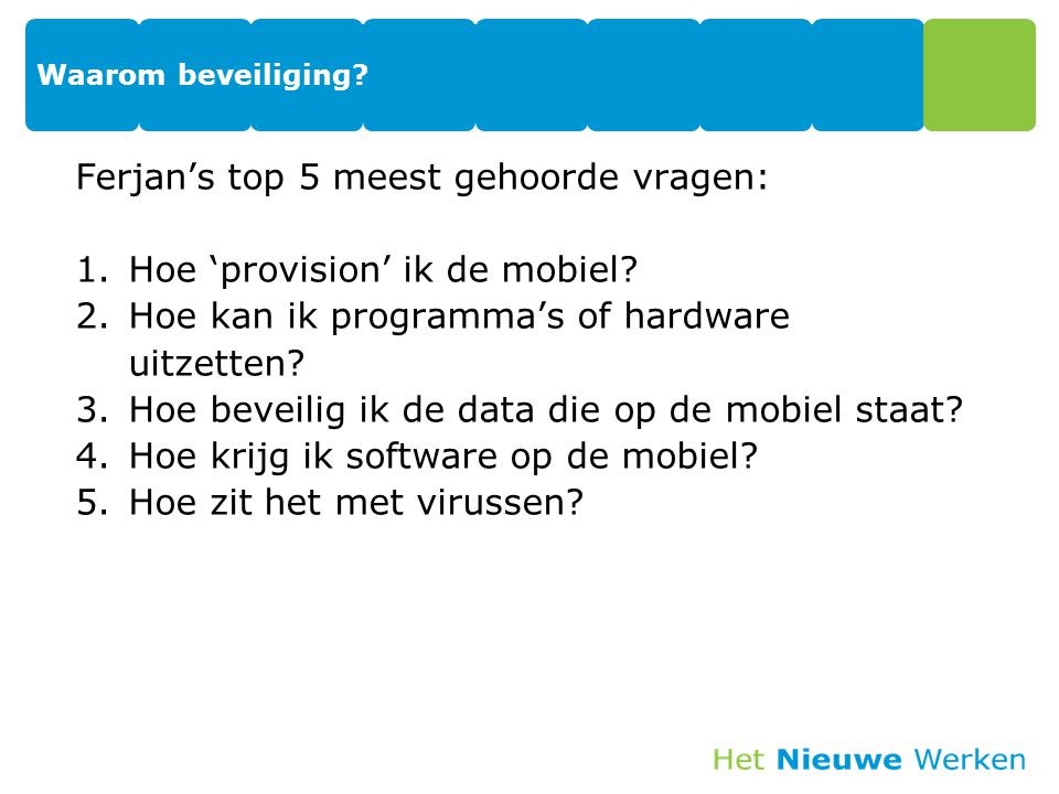 Ferjan's top 5 meest gehoorde vragen: 1.Hoe 'provision' ik de mobiel? 2.Hoe kan ik programma's of hardware uitzetten? 3.Hoe beveilig ik de data die op