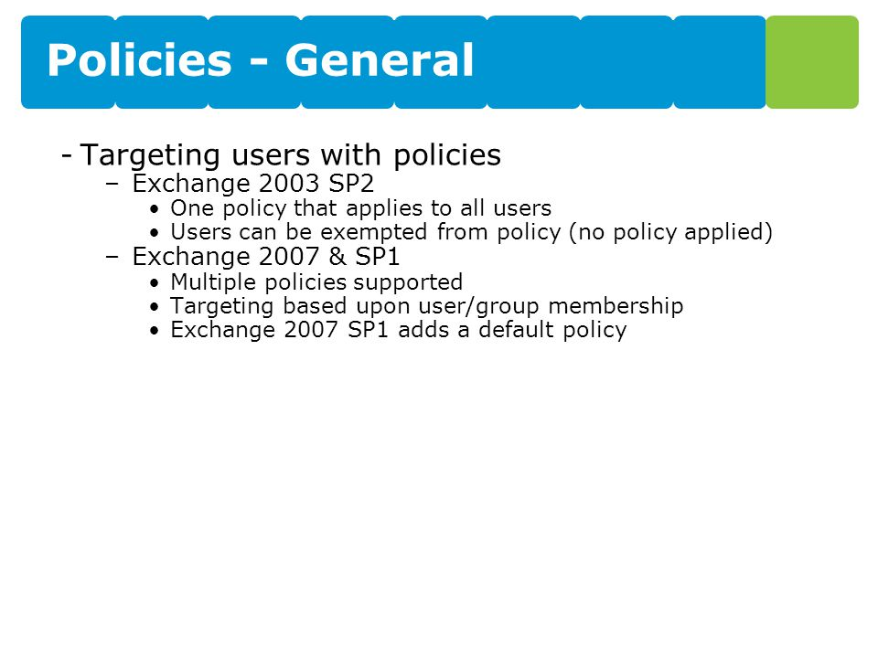 Policies - General -Targeting users with policies –Exchange 2003 SP2 One policy that applies to all users Users can be exempted from policy (no policy
