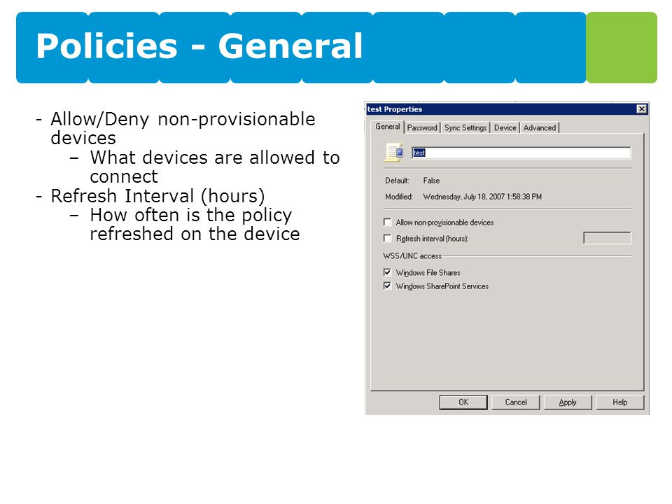 Policies - General -Allow/Deny non-provisionable devices –What devices are allowed to connect -Refresh Interval (hours) –How often is the policy refreshed on the device