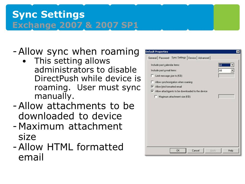 Sync Settings Exchange 2007 & 2007 SP1 -Allow sync when roaming This setting allows administrators to disable DirectPush while device is roaming.