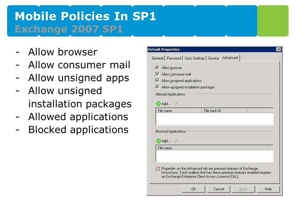 Mobile Policies In SP1 Exchange 2007 SP1 -Allow browser -Allow consumer mail -Allow unsigned apps -Allow unsigned installation packages -Allowed applications -Blocked applications