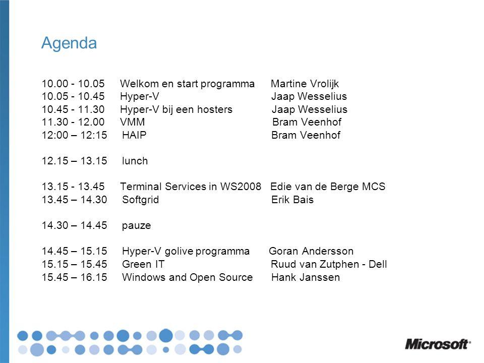 Agenda 10.00 - 10.05 Welkom en start programma Martine Vrolijk 10.05 - 10.45 Hyper-V Jaap Wesselius 10.45 - 11.30 Hyper-V bij een hosters Jaap Wesselius 11.30 - 12.00 VMM Bram Veenhof 12:00 – 12:15 HAIP Bram Veenhof 12.15 – 13.15 lunch 13.15 - 13.45 Terminal Services in WS2008 Edie van de Berge MCS 13.45 – 14.30 Softgrid Erik Bais 14.30 – 14.45 pauze 14.45 – 15.15 Hyper-V golive programma Goran Andersson 15.15 – 15.45 Green IT Ruud van Zutphen - Dell 15.45 – 16.15 Windows and Open Source Hank Janssen