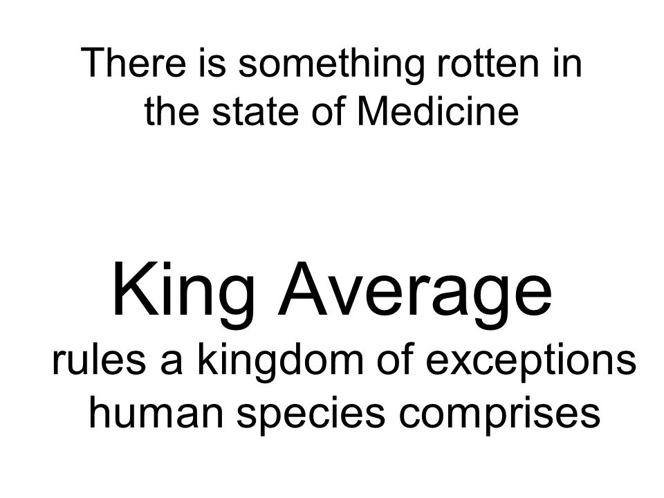 There is something rotten in the state of Medicine King Average rules a kingdom of exceptions human species comprises