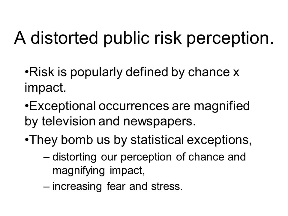 A distorted public risk perception. Risk is popularly defined by chance x impact.