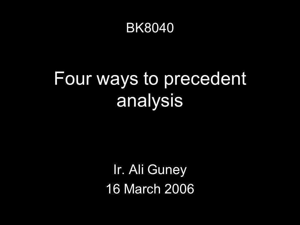 Four ways to precedent analysis Ir. Ali Guney 16 March 2006 BK8040