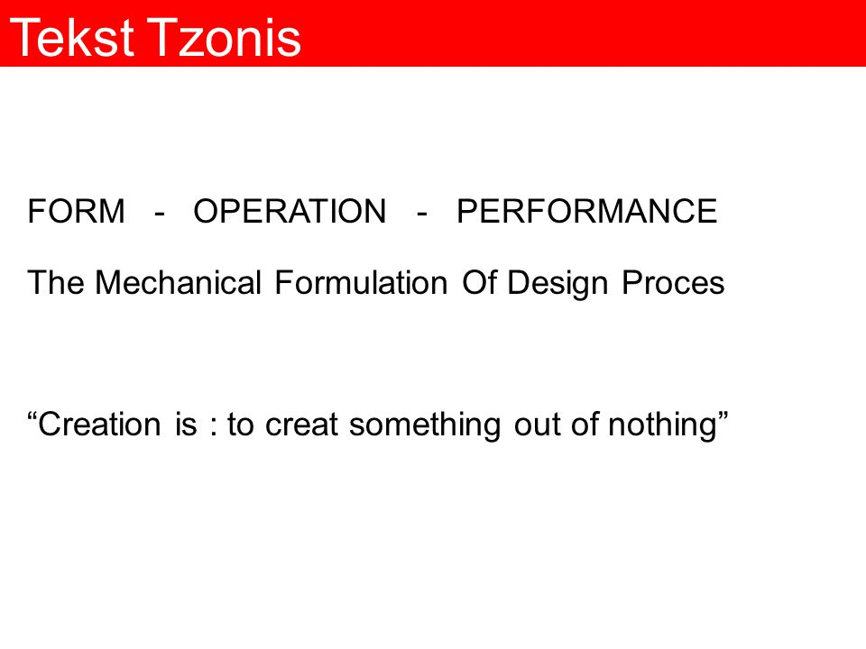 Tekst Tzonis FORM - OPERATION - PERFORMANCE The Mechanical Formulation Of Design Proces Creation is : to creat something out of nothing