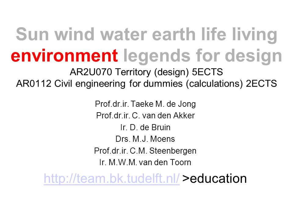 Sun wind water earth life living environment legends for design AR2U070 Territory (design) 5ECTS AR0112 Civil engineering for dummies (calculations) 2ECTS Prof.dr.ir.